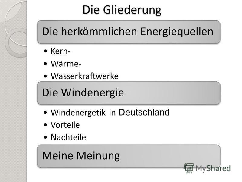 Die Gliederung Die herkömmlichen Energiequellen Kern- Wärme- Wasserkraftwerke Die Windenergie Windenergetik in Deutschland Vorteile Nachteile Meine Meinung