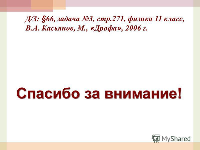 Спасибо за внимание! Д/З: §66, задача 3, стр.271, физика 11 класс, В.А. Касьянов, М., « Дрофа », 2006 г.