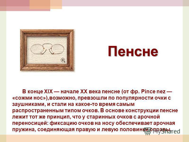 Пенсне В конце XIX начале XX века пенсне (от фр. Pince nez «сожми нос»),возможно, превзошли по популярности очки с заушниками, и стали на какое-то время самым распространенным типом очков. В основе конструкции пенсне лежит тот же принцип, что у стари
