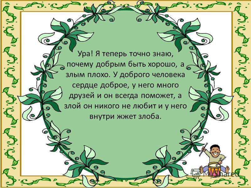 Ура! Я теперь точно знаю, почему добрым быть хорошо, а злым плохо. У доброго человека сердце доброе, у него много друзей и он всегда поможет, а злой он никого не любит и у него внутри жжет злоба.