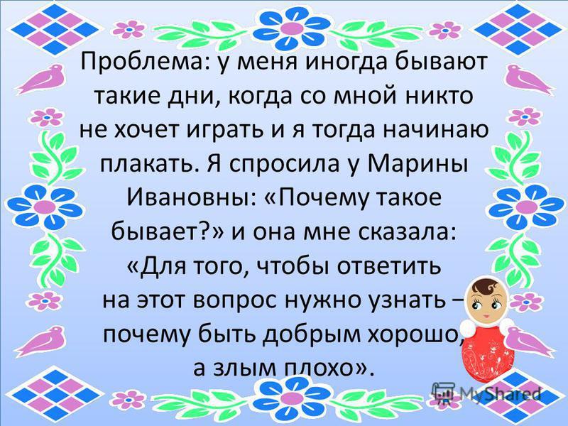 Проблема: у меня иногда бывают такие дни, когда со мной никто не хочет играть и я тогда начинаю плакать. Я спросила у Марины Ивановны: «Почему такое бывает?» и она мне сказала: «Для того, чтобы ответить на этот вопрос нужно узнать – почему быть добры