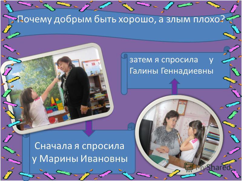 Сначала я спросила у Марины Ивановны затем я спросила у Галины Геннадиевны Почему добрым быть хорошо, а злым плохо?