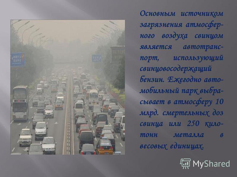 Основным источником загрязнения атмосферного воздуха свинцом является автотранспорт, использующий свинцово содержащий бензин. Ежегодно авто- мобильный парк выбрасывает в атмосферу 10 млрд. смертельных доз свинца или 250 кило- тонн металла в весовых е