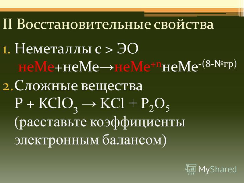 II Восстановительные свойства 1. Неметаллы с > ЭО не Ме+не Ме не Ме +n не Ме -(8-гр) 2. Сложные вещества P + KClO 3 KCl + P 2 O 5 (расставьте коэффициенты электронным балансом)
