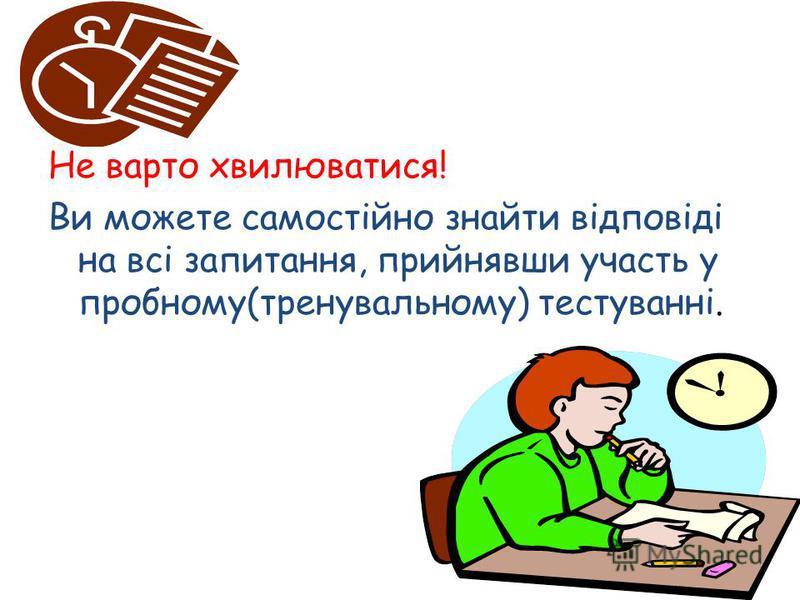 Не варто хвилюватися! Ви можете самостійно знайти відповіді на всі запитання, прийнявши участь у пробному(тренувальному) тестуванні.