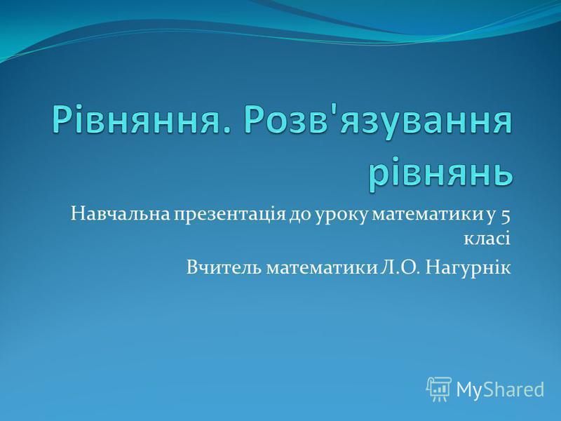 Навчальна презентація до уроку математики у 5 класі Вчитель математики Л.О. Нагурнік