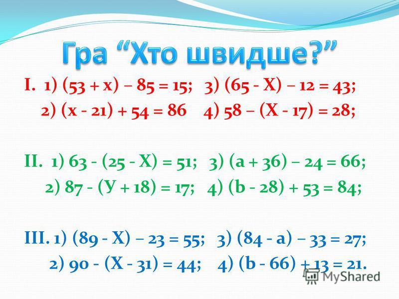 І. 1) (53 + х) – 85 = 15; 3) (65 - Х) – 12 = 43; 2) (х - 21) + 54 = 86 4) 58 – (Х - 17) = 28; ІІ. 1) 63 - (25 - Х) = 51; 3) (а + 36) – 24 = 66; 2) 87 - (У + 18) = 17; 4) (b - 28) + 53 = 84; ІІІ. 1) (89 - Х) – 23 = 55; 3) (84 - а) – 33 = 27; 2) 90 - (