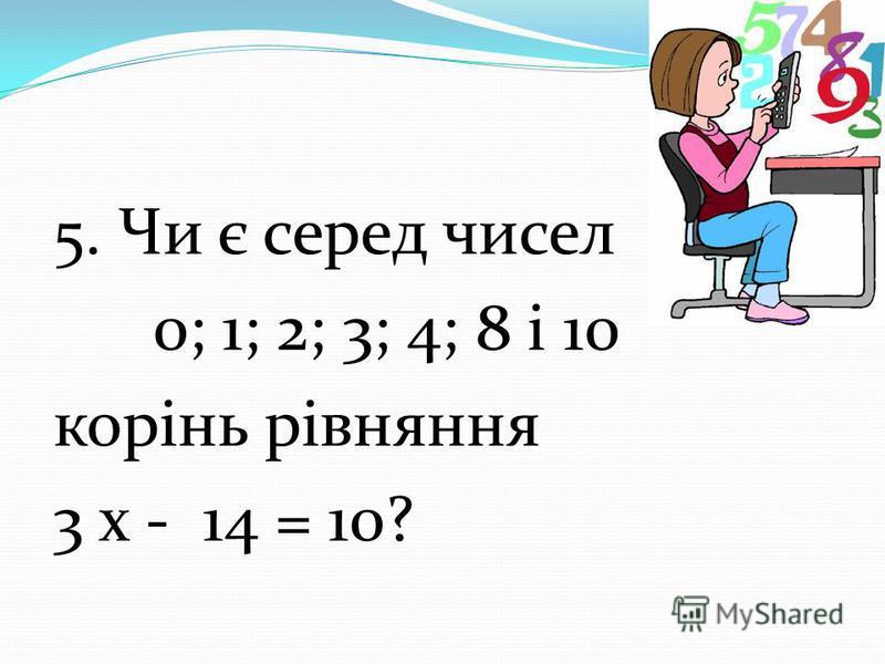 5. Чи є серед чисел 0; 1; 2; 3; 4; 8 і 10 корінь рівняння 3 х - 14 = 10?