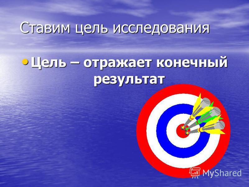 Ставим цель исследования Ставим цель исследования Цель – отражает конечный результат Цель – отражает конечный результат