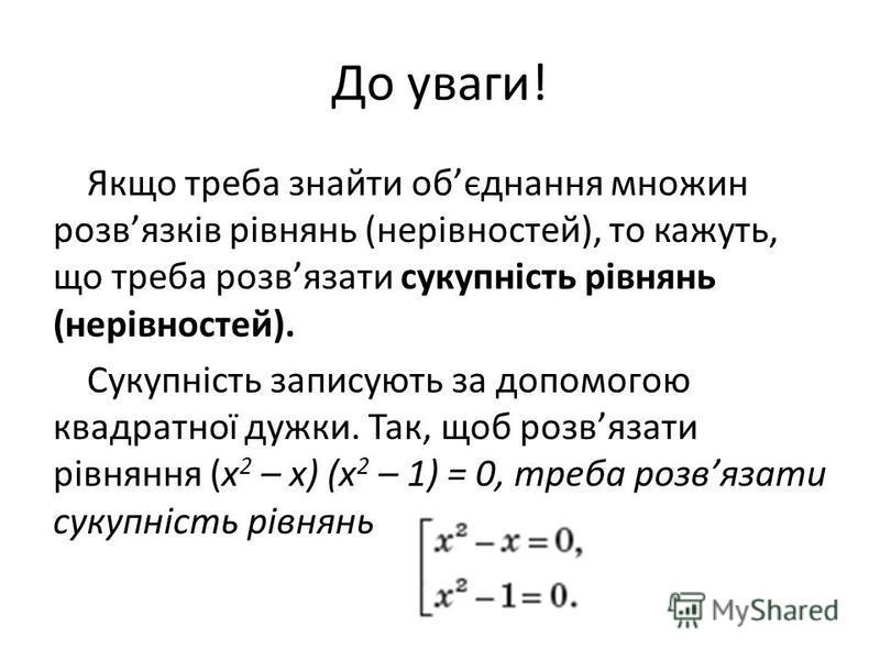 До уваги! Якщо треба знайти обєднання множин розвязків рівнянь (нерівностей), то кажуть, що треба розвязати сукупність рівнянь (нерівностей). Сукупність записують за допомогою квадратної дужки. Так, щоб розвязати рівняння (x 2 – x) (x 2 – 1) = 0, тре
