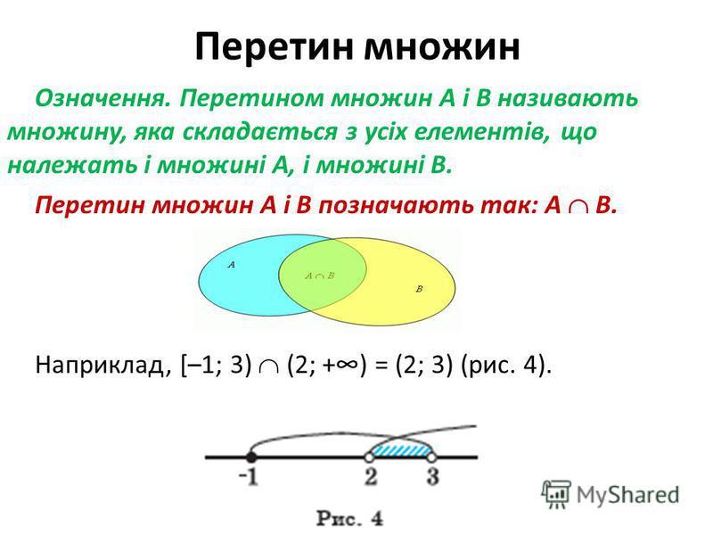 Перетин множин Означення. Перетином множин A і B називають множину, яка складається з усіх елементів, що належать і множині A, і множині B. Перетин множин A і B позначають так: A B. Наприклад, [–1; 3) (2; +) = (2; 3) (рис. 4).