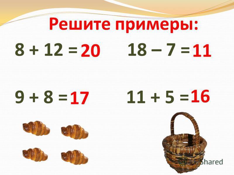 8 + 12 = 18 – 7 = 9 + 8 = 11 + 5 = 20 11 17 16 Решите примеры: