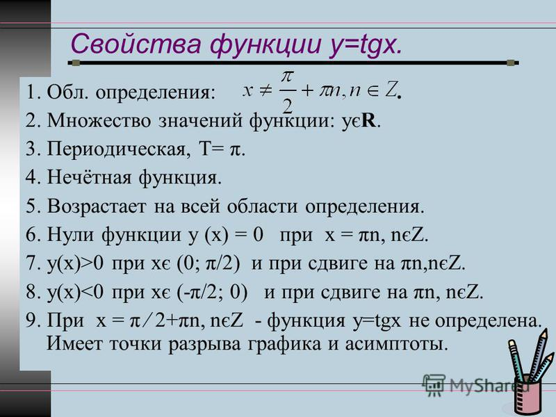 Свойства функции y=tgx. 1. Обл. определения:. 2. Множество значений функции: уєR. 3. Периодическая, Т= π. 4. Нечётная функция. 5. Возрастает на всей области определения. 6. Нули функции у (х) = 0 при х = πn, nєZ. 7. у(х)>0 при хє (0; π/2) и при сдвиг