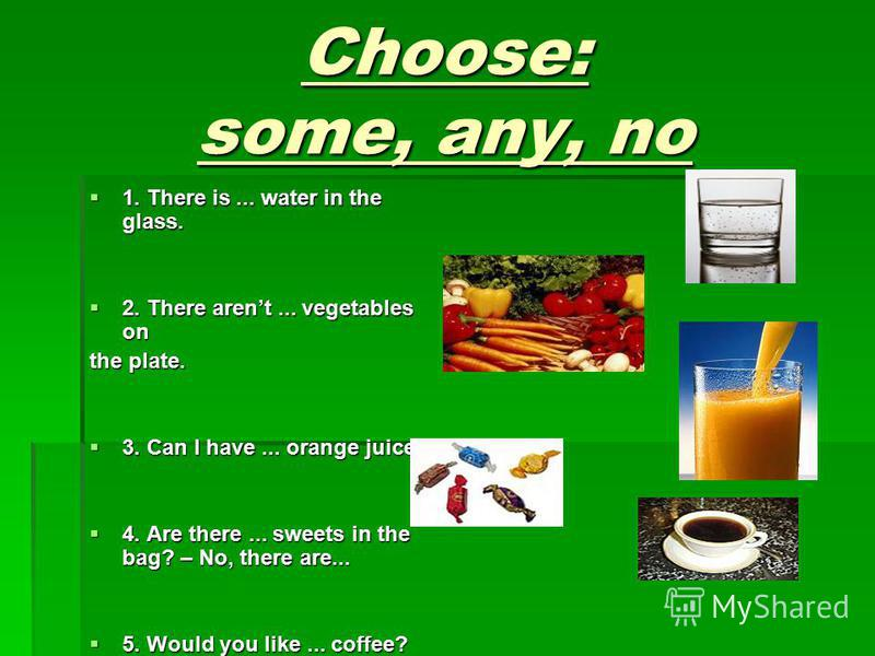 Choose: some, any, no 1. There is... water in the glass. 1. There is... water in the glass. 2. There arent... vegetables on 2. There arent... vegetables on the plate. 3. Can I have... orange juice? 3. Can I have... orange juice? 4. Are there... sweet