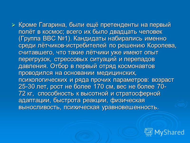 Кроме Гагарина, были ещё претенденты на первый полёт в космос; всего их было двадцать человек (Группа ВВС 1). Кандидаты набирались именно среди лётчиков-истребителей по решению Королева, считавшего, что такие лётчики уже имеют опыт перегрузок, стресс