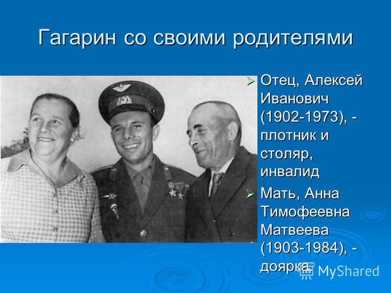 Гагарин со своими родителями Отец, Алексей Иванович (1902-1973), - плотник и столяр, инвалид Мать, Анна Тимофеевна Матвеева (1903-1984), - доярка.