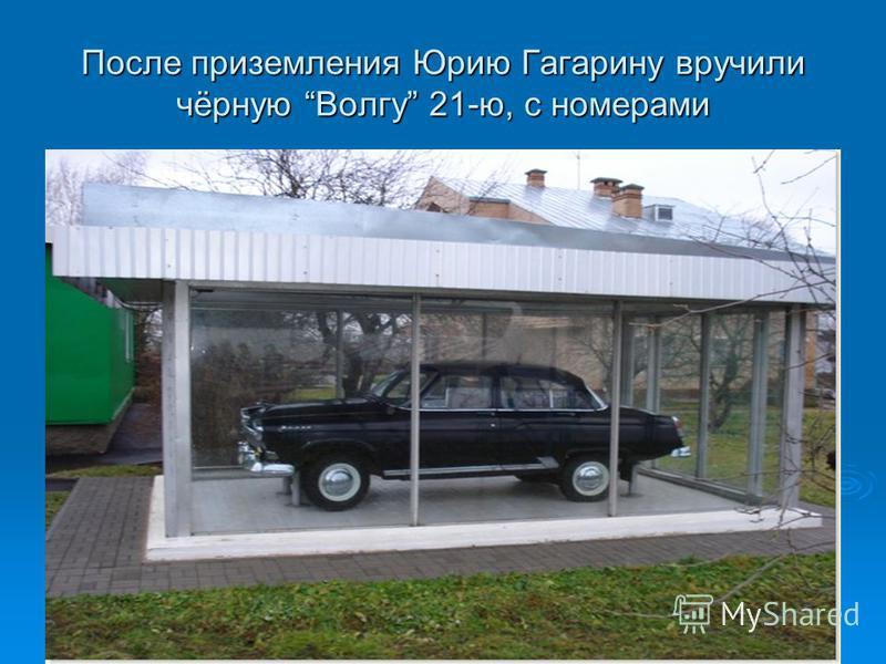 После приземления Юрию Гагарину вручили чёрную Волгу 21-ю, с номерами