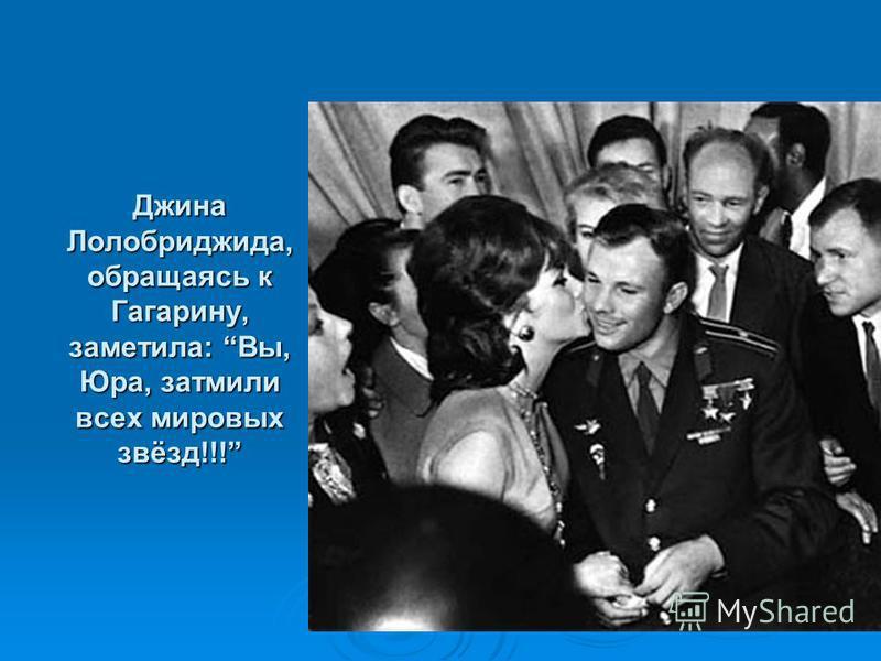Джина Лолобриджида, обращаясь к Гагарину, заметила: Вы, Юра, затмили всех мировых звёзд!!!