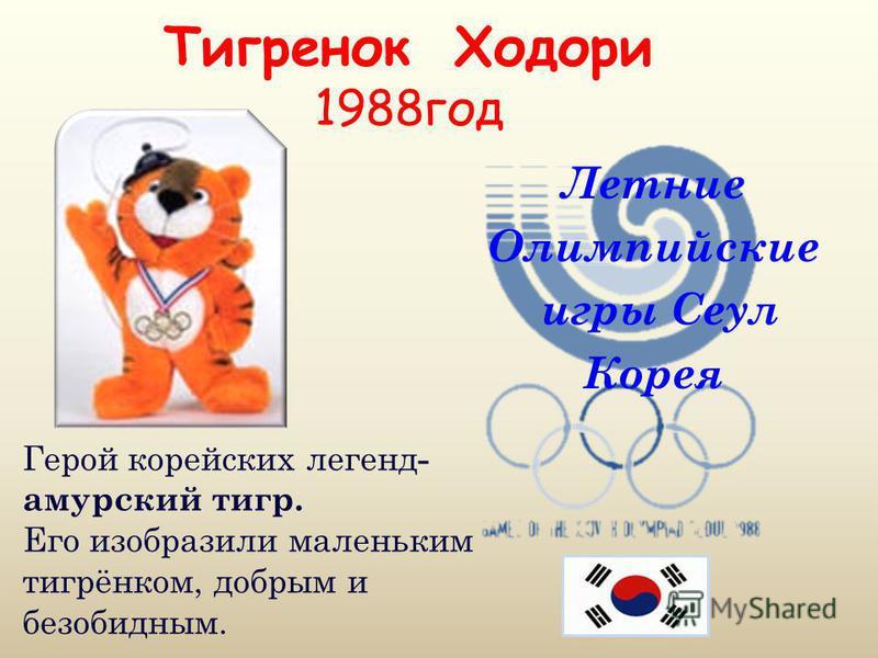 Тигренок Ходори 1988 год Летние Олимпийские игры Сеул Корея Герой корейских легенд - амурский тигр. Его изобразили маленьким тигрёнком, добрым и безобидным.