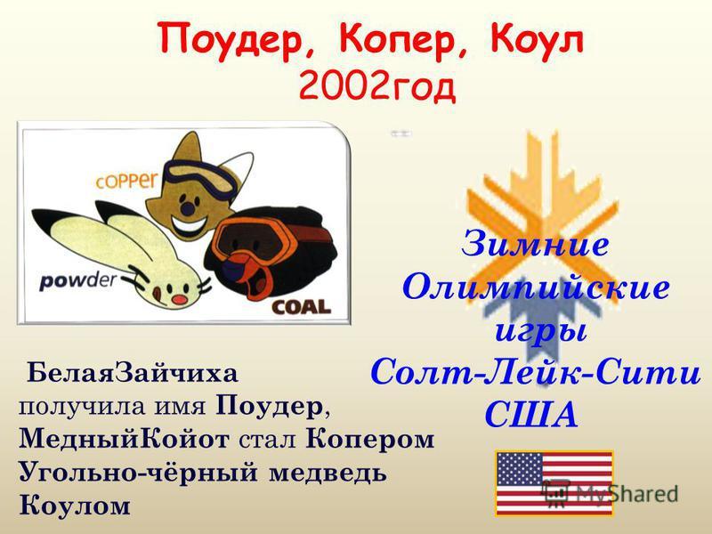 Поудер, Копер, Коул 2002 год Зимние Олимпийские игры Солт-Лейк-Сити США Белая Зайчиха получила имя Поудер, Медный Койот стал Копером Угольно-чёрный медведь Коулом