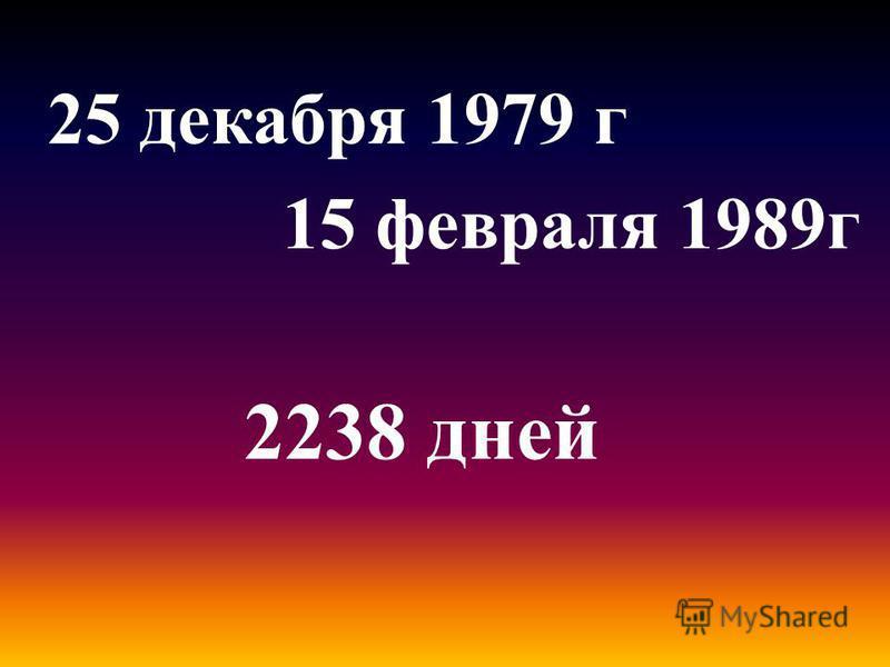25 декабря 1979 г 15 февраля 1989 г 2238 дней