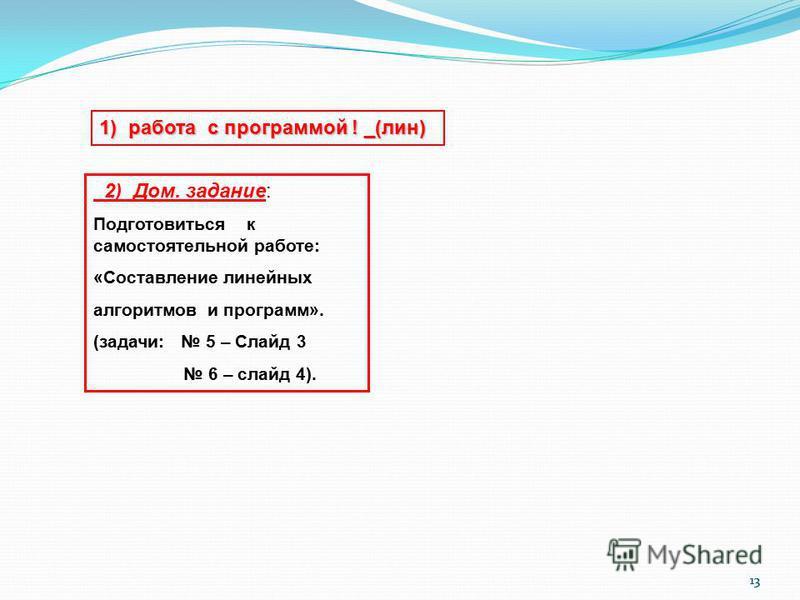 13 2) Дом. задание: Подготовиться к самостоятельной работе: «Составление линейных алгоритмов и программ». (задачи: 5 – Слайд 3 6 – слайд 4). 1) работа с программой ! _(лин)