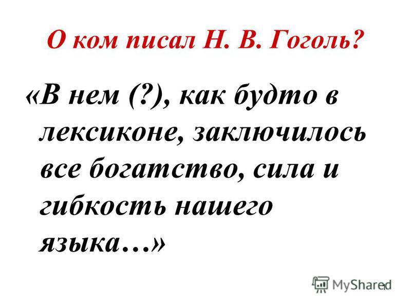 1 О ком писал Н. В. Гоголь? «В нем (?), как будто в лексиконе, заключилось все богатство, сила и гибкость нашего языка…»