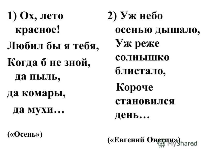 7 1) Ох, лето красное! Любил бы я тебя, Когда б не зной, да пыль, да комары, да мухи… («Осень») 2) Уж небо осенью дышало, Уж реже солнышко блистало, Короче становился день… («Евгений Онегин»)