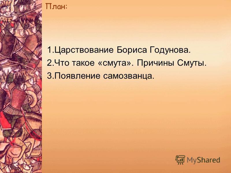 План: 1. Царствование Бориса Годунова. 2. Что такое «смута». Причины Смуты. 3. Появление самозванца.