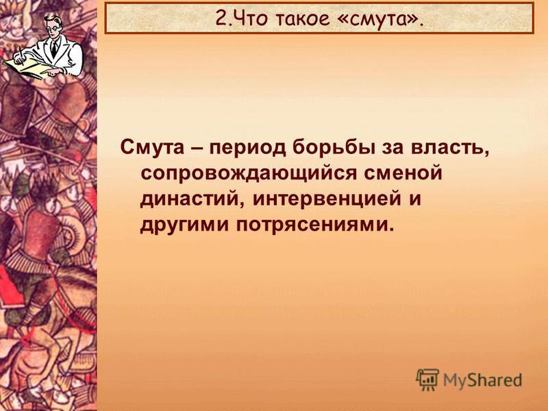 2. Что такое «смута». Смута – период борьбы за власть, сопровождающийся сменой династий, интервенцией и другими потрясениями.