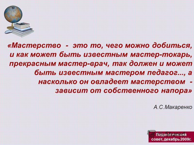 «Мастерство - это то, чего можно добиться, и как может быть известным мастер-токарь, прекрасным мастер-врач, так должен и может быть известным мастером педагог..., а насколько он овладеет мастерством - зависит от собственного напора» А.С.Макаренко Пе