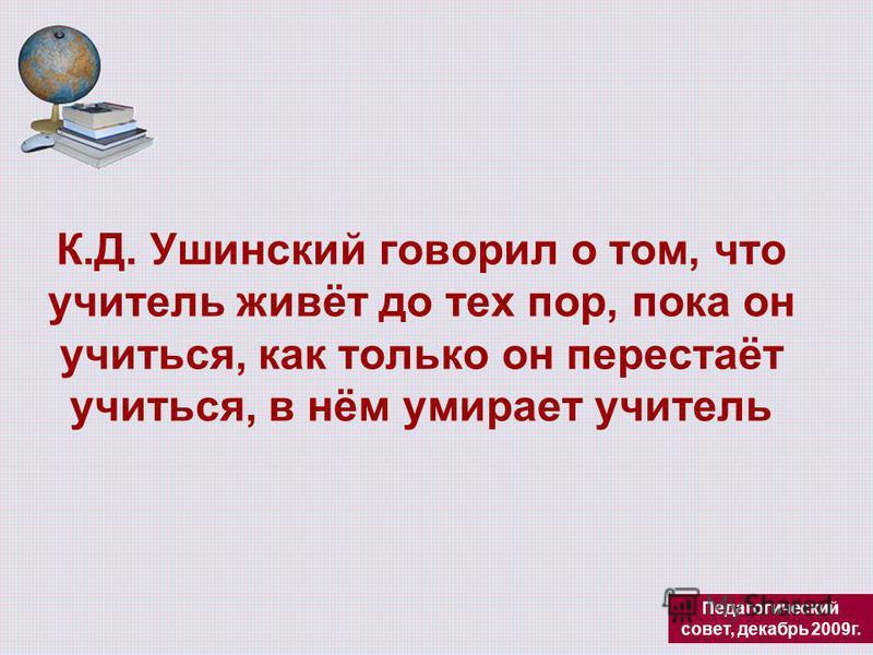К.Д. Ушинский говорил о том, что учитель живёт до тех пор, пока он учиться, как только он перестаёт учиться, в нём умирает учитель Педагогический совет, декабрь 2009 г.
