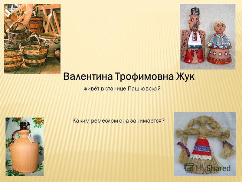 Валентина Трофимовна Жук живёт в станице Пашковской Каким ремеслом она занимается?