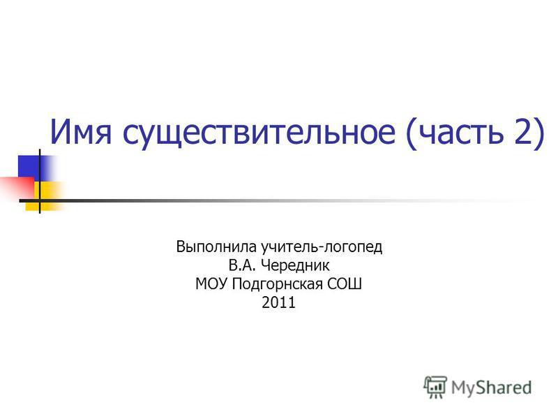 Имя существительное (часть 2) Выполнила учитель-логопед В.А. Чередник МОУ Подгорнская СОШ 2011