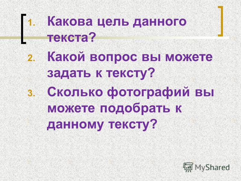 1. Какова цель данного текста? 2. Какой вопрос вы можете задать к тексту? 3. Сколько фотографий вы можете подобрать к данному тексту?