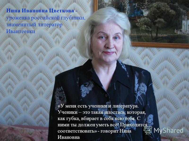 Нина Ивановна Цветкова - уроженка российской глубинки, знаменитый литератор Ивантеевки «У меня есть ученики и литература. Ученики – это такая ипостась, которая, как губка, вбирает в себя всю тебя. С ними ты должен уметь всё! Приходится соответствоват