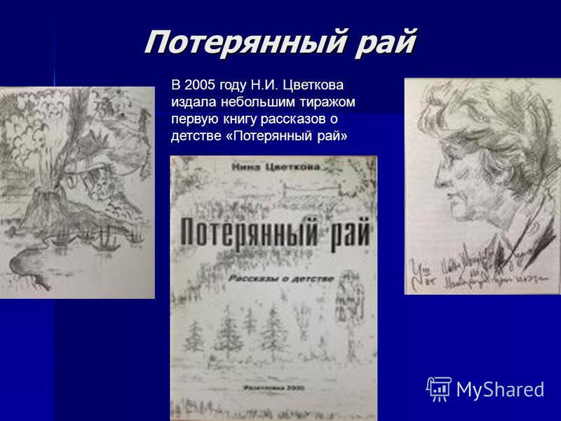 Потерянный рай В 2005 году Н.И. Цветкова издала небольшим тиражом первую книгу рассказов о детстве «Потерянный рай»