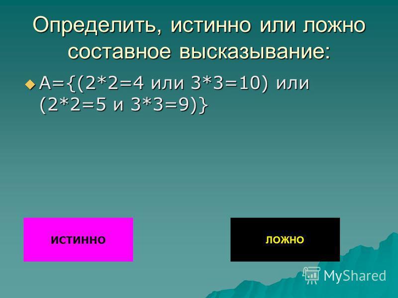Определить, истинно или ложно составное высказывание: А={(2*2=4 или 3*3=10) или (2*2=5 и 3*3=9)} А={(2*2=4 или 3*3=10) или (2*2=5 и 3*3=9)} ИСТИННО ЛОЖНО