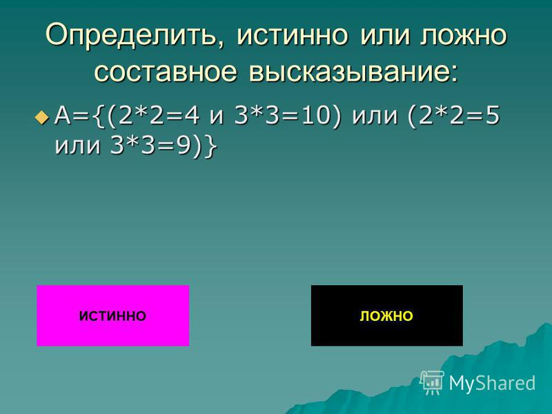 Определить, истинно или ложно составное высказывание: А={(2*2=4 и 3*3=10) или (2*2=5 или 3*3=9)} А={(2*2=4 и 3*3=10) или (2*2=5 или 3*3=9)} ИСТИННОЛОЖНО