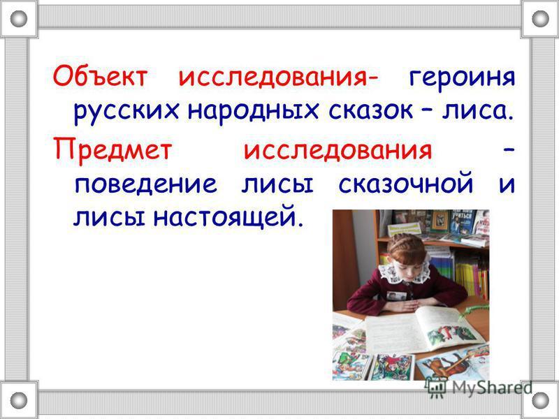 Объект исследования- героиня русских народных сказок – лиса. Предмет исследования – поведение лисы сказочной и лисы настоящей.