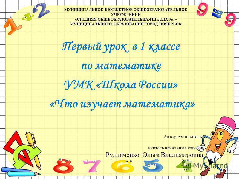 МУНИЦИПАЛЬНОЕ БЮДЖЕТНОЕ ОБЩЕОБРАЗОВАТЕЛЬНОЕ УЧРЕЖДЕНИЕ «СРЕДНЯЯ ОБЩЕОБРАЗОВАТЕЛЬНАЯ ШКОЛА 7» МУНИЦИПАЛЬНОГО ОБРАЗОВАНИЯ ГОРОД НОЯБРЬСК Первый урок в 1 классе по математике УМК «Школа России» «Что изучает математика» Автор-составитель: учитель начальн