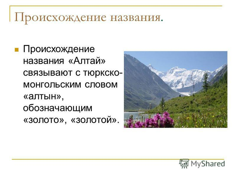 Происхождение названия. Происхождение названия «Алтай» связывают с тюркско- монгольским словом «алтын», обозначающим «золото», «золотой».