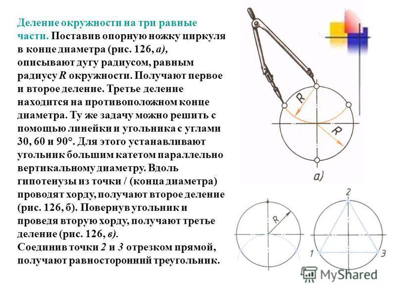 Деление окружности на три равные части. Поставив опорную ножку циркуля в конце диаметра (рис. 126, а), описывают дугу радиусом, равным радиусу R окружности. Получают первое и второе деление. Третье деление находится на противоположном конце диаметра.