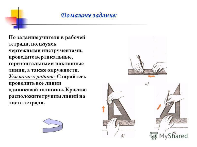 Домашнее задание: По заданию учителя в рабочей тетради, пользуясь чертежными инструментами, проведите вертикальные, горизонтальные и наклонные линии, а также окружности. Указание к работе. Старайтесь проводить все линии одинаковой толщины. Красиво ра