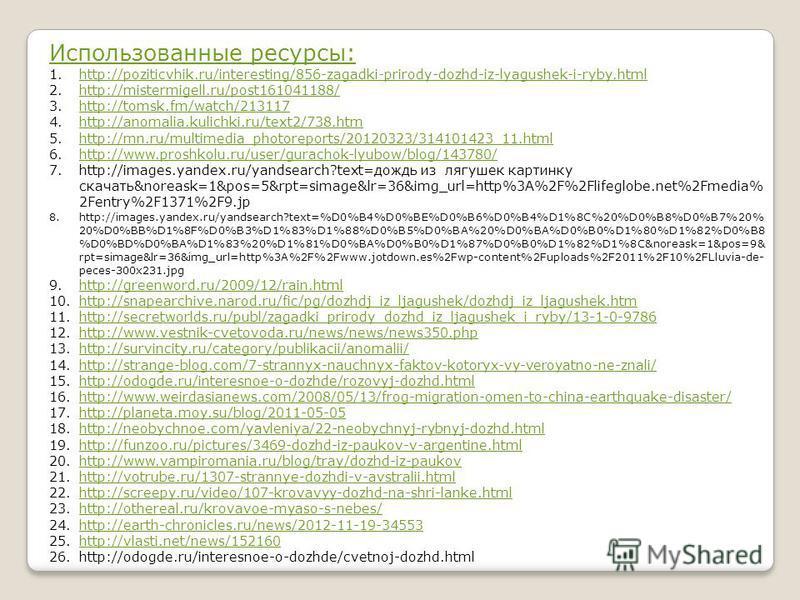 Использованные ресурсы: 1.http://poziticvhik.ru/interesting/856-zagadki-prirody-dozhd-iz-lyagushek-i-ryby.htmlhttp://poziticvhik.ru/interesting/856-zagadki-prirody-dozhd-iz-lyagushek-i-ryby.html 2.http://mistermigell.ru/post161041188/http://mistermig