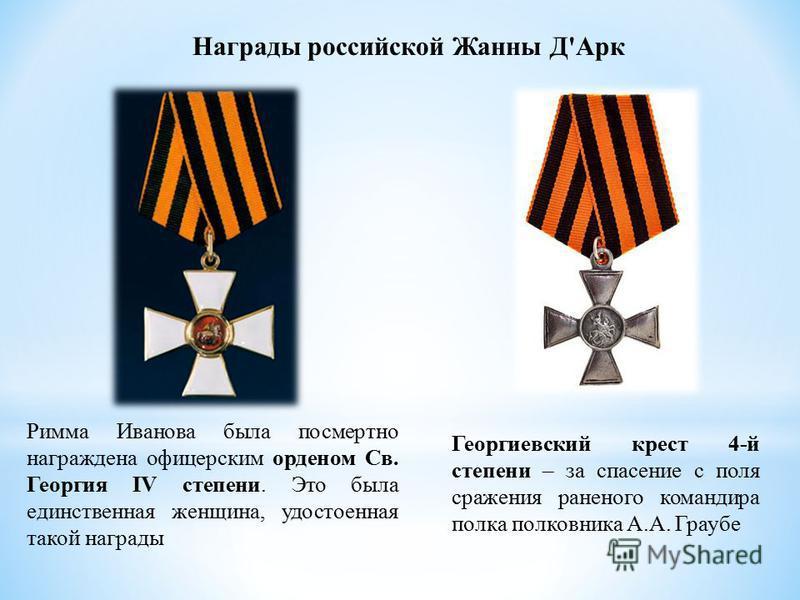 Награды российской Жанны Д'Арк Римма Иванова была посмертно награждена офицерским орденом Св. Георгия IV степени. Это была единственная женщина, удостоенная такой награды Георгиевский крест 4-й степени – за спасение с поля сражения раненого командира