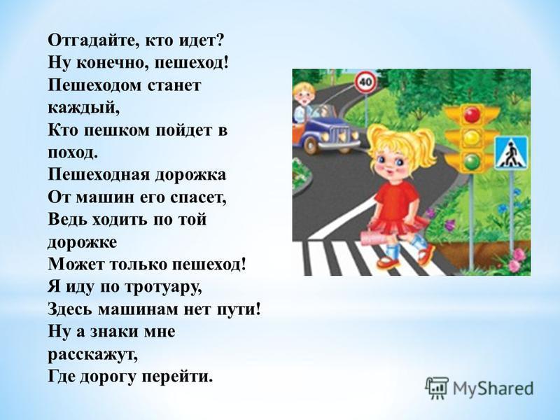 Отгадайте, кто идет? Ну конечно, пешеход! Пешеходом станет каждый, Кто пешком пойдет в поход. Пешеходная дорожка От машин его спасет, Ведь ходить по той дорожке Может только пешеход! Я иду по тротуару, Здесь машинам нет пути! Ну а знаки мне расскажут