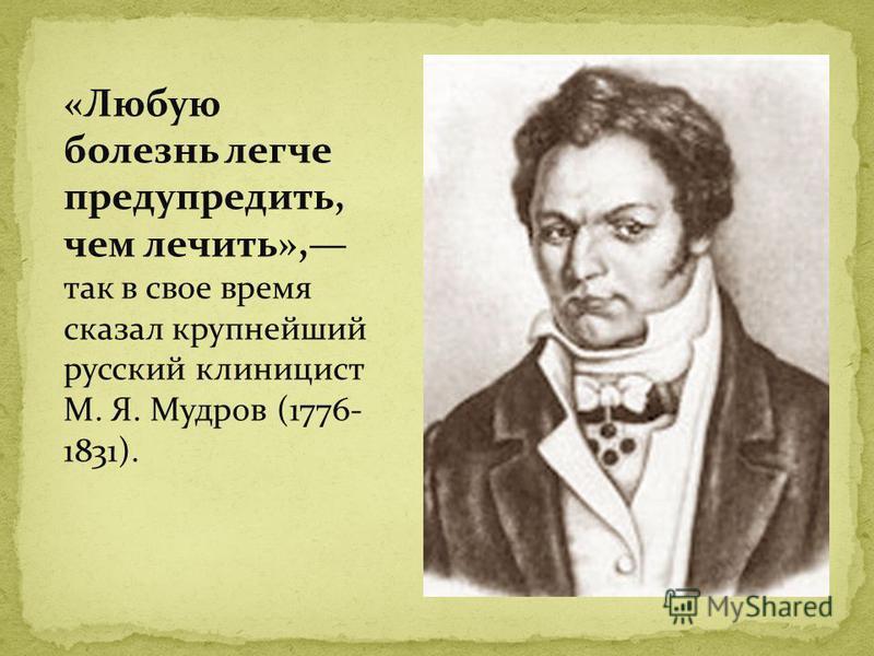 «Любую болезнь легче предупредить, чем лечить», так в свое время сказал крупнейший русский клиницист М. Я. Мудров (1776- 1831).
