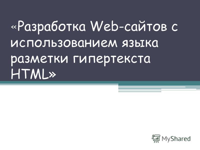 « Разработка Web-сайтов с использованием языка разметки гипертекста HTML»