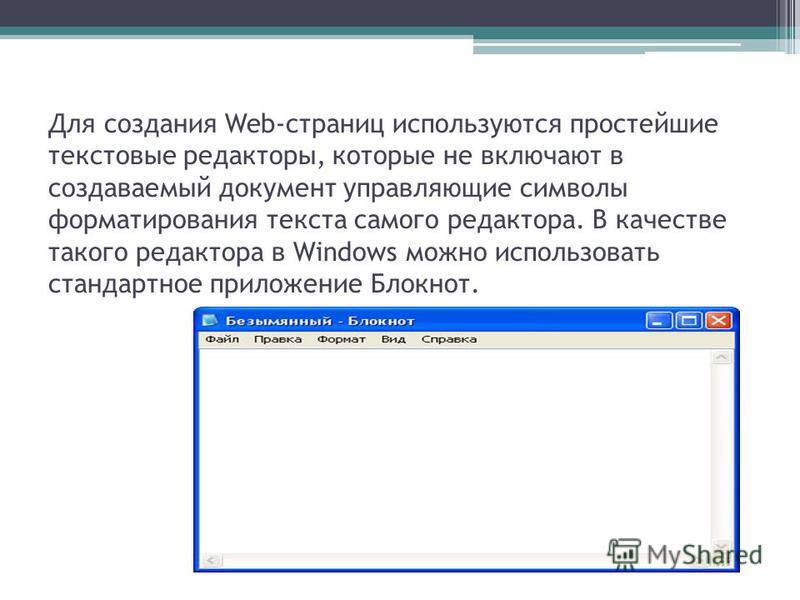 Для создания Web-страниц используются простейшие текстовые редакторы, которые не включают в создаваемый документ управляющие символы форматирования текста самого редактора. В качестве такого редактора в Windows можно использовать стандартное приложен